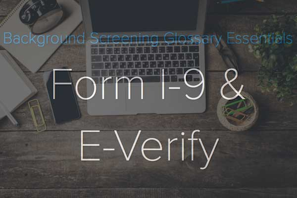 Background Screening Glossary Essentials: Form I-9 & E-Verify