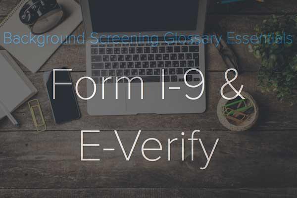 Background Screening Glossary Essentials: Form I-9 & E-Verify