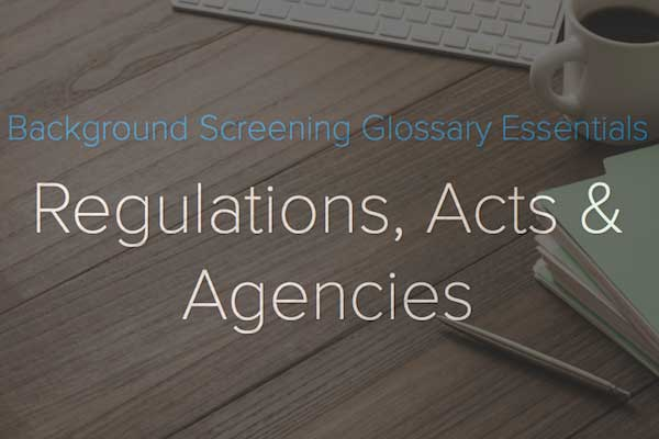 Regulations, Acts and Agencies:Background Screening Glossary Essentials